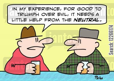 epic battle cartoon humor: 'In my experience, for good to triumph over evil, it needs a little help from the NEUTRAL.'