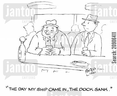 bars cartoon humor: 'The day my ship came in, the dock sank.'
