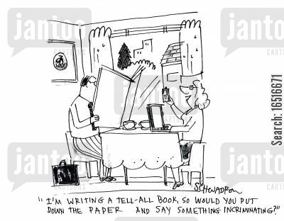 exploits cartoon humor: 'I'm writing a tell-all book, so would you put down the paper and say something incriminating?'