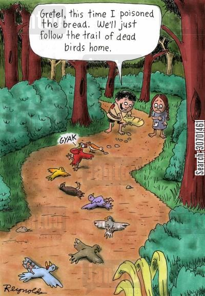 bird cartoon humor: 'Gretel, this time I poisoned the bread. We'll just follow the trail of dead birds home.'