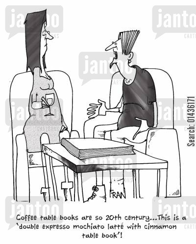 coffee table cartoon humor: 'Coffee table books are so 20th century...this is a 'double expresso mochaito latte with cinnamon table book'!