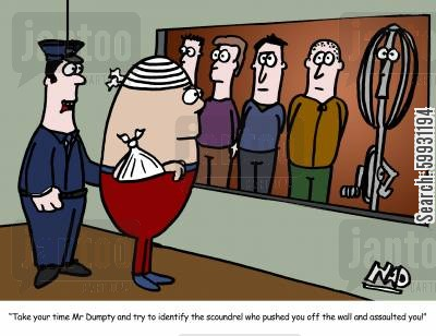 assault cartoon humor: 'Take your time Mr Dumpty and try to identify the scoundrel who pushed you off the wall and assaulted you!'