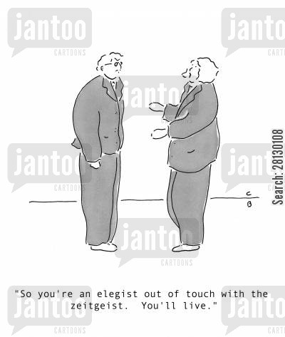 out of touch cartoon humor: 'So you're an elegist out of touch with the zeitgeist. You'll live.'