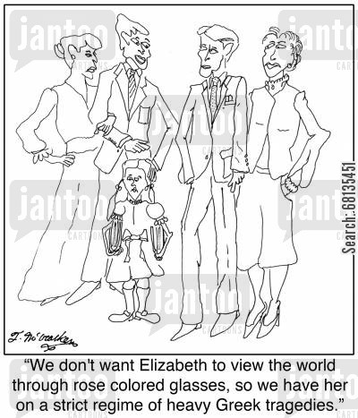 rose coloured glasses cartoon humor: 'We don't want Elizabeth to view the world through rose colored glasses, so we have her on a strict regime of heavy Greek tragedies.'