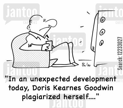 news today cartoon humor: 'In an unexpected development today, Doris Kearnes Goodwin plagiarized herself....'