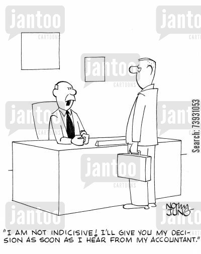 decision makers cartoon humor: 'I am not indicisive! I'll give you my decision as soon as I hear from my accountant.'