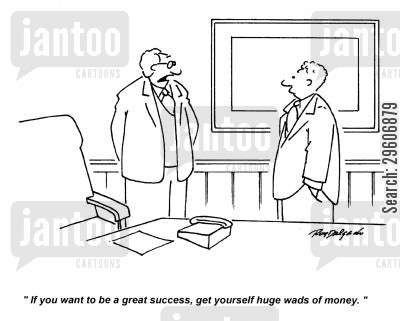 succeeding cartoon humor: 'If you want to be a great success, get yourself huge wads of money.'