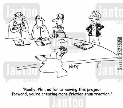 traction cartoon humor: As far as moving this project forward, you're creating more friction than traction.