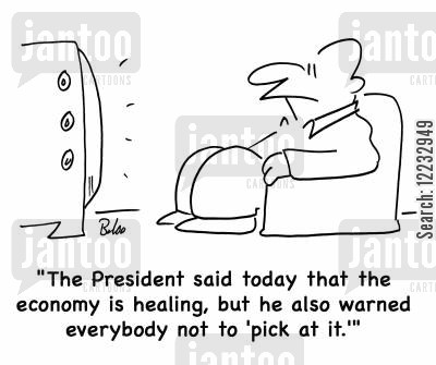 scab cartoon humor: The President said today tht the economy is healing, but he also warned everybody not to 'pick at it.'