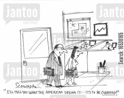 overpay cartoon humor: 'I'll tell you what the American Dream is - it's to be overpaid.'
