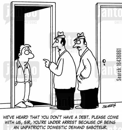 getting arrested cartoon humor: 'We've heard that you don't have a debt. Please come with us, sir, you're under arrest because of being an unpatriotic domestic demand saboteur.'