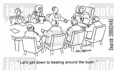 meeting cartoon humor: 'Let's get down to beating around the bush.'
