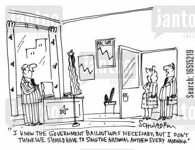 business world cartoon humor: 'I know the government bailout we necessary but I don't think we should have to sing the national anthem every morning.'