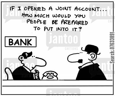 joint account cartoon humor: If I opened a joint account, how much would you people be prepared to put in it?