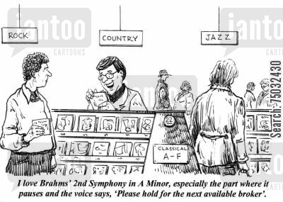 symphony cartoon humor: 'I love Brahms' 2nd Symphony in A minor, especially the part where it pauses and the voice says, 'Please hold for the next available broker'.'