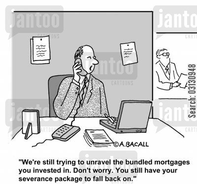 severance packages cartoon humor: W'ers till trying to unravel the bundled mortgages you invested in. Don't worry, you still have your severance package to fall back on.
