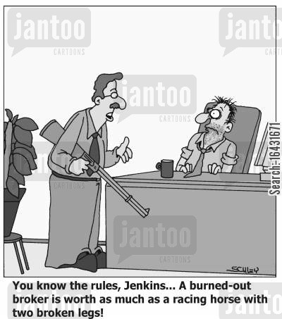 burnt out cartoon humor: 'You know the rules, Jenkins... A burned-out broker is worth as much as a racing horse with two broken legs'!