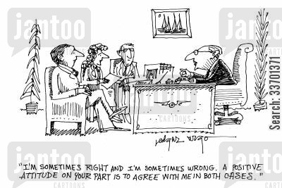 must agree cartoon humor: 'I'm sometimes right and I'm sometimes wrong. A positive attitude on your part is to agree with me in both cases.'