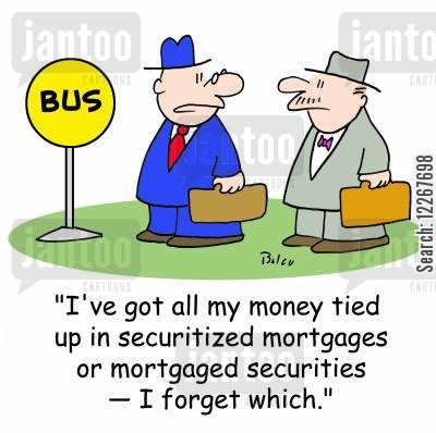 mortgaged cartoon humor: BUS, 'I've got all my money tied up in securitized mortgages or mortgaged securities -- I forget which.'