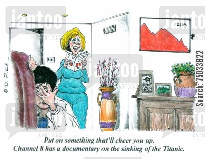 business reports cartoon humor: 'Put on something that'll cheer you up. Channel 8 has a documentary on the sinking of the Titanic.'