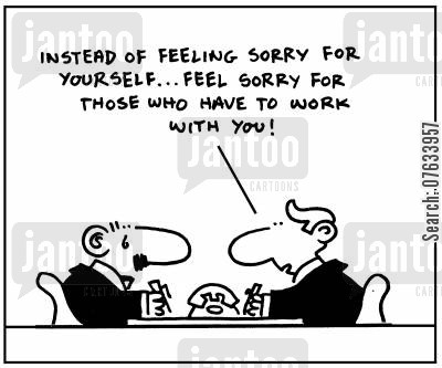 co-workers cartoon humor: Instead of feeling sorry for yourself. . .feel sorry for those who have to work with you!