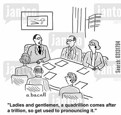 financial budgets cartoon humor: Ladies and gentlemen, a quadrillion comes after a trillion, so get used to pronouncing it.