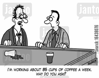 stimulants cartoon humor: 'I'm working about 85 cups of coffee a week. Why do you ask?'