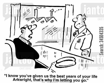 callous cartoon humor: I know you've given us the best years of your life - that's why I'm letting you go.