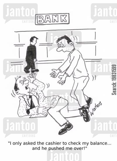 bank tellers cartoon humor: 'I only asked the cashier to check my balance... and he pushed me over!'