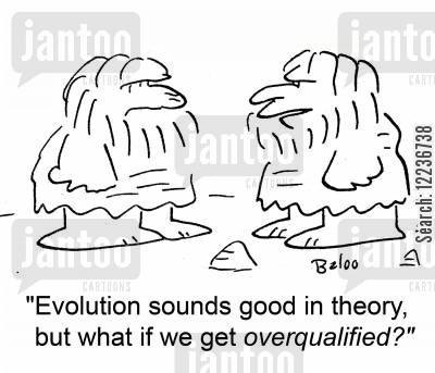 overqualifed cartoon humor: 'Evolution sounds good in theory, but what if we get overqualifed?'