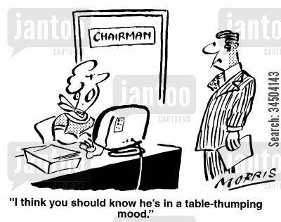 temperamental cartoon humor: I think you should know he's in a table-thumping mood.