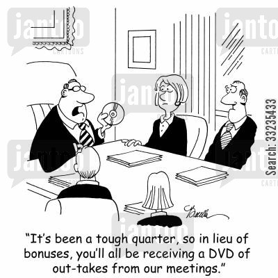 out-takes cartoon humor: 'It's been a tough quarter, so in lieu of bonuses, you'll all be receiving a DVD of out-takes from our meetings.'