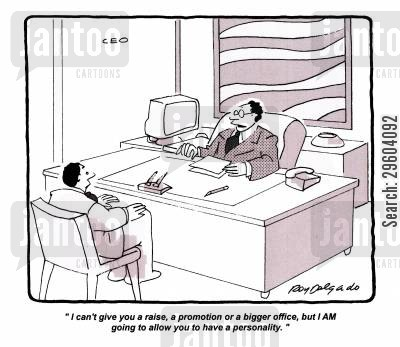 office drone cartoon humor: 'I can't give you a raise, a promotion or a bigger office, but I AM going to allow you to have a personality.'