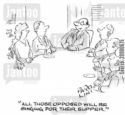 biased cartoon humor: 'All those opposed will be singing for their supper.'