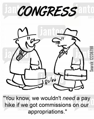 pay hike cartoon humor: CONGRESS, 'You know, we wouldn't need a pay hike if we got commissions on our appropriations.'