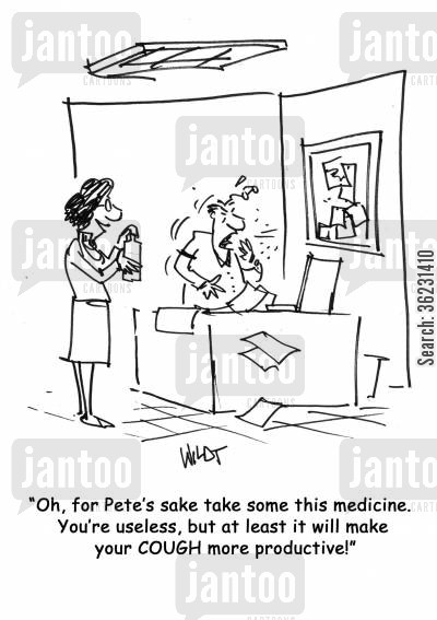 assertive woman cartoon humor: Oh, for Pete's sake take some this medicine. You're useless, but at least it will make your COUGH more productive!