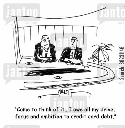 credit card debts cartoon humor: Come to think of it...I owe all my drive, focus and ambition to credit card debt.
