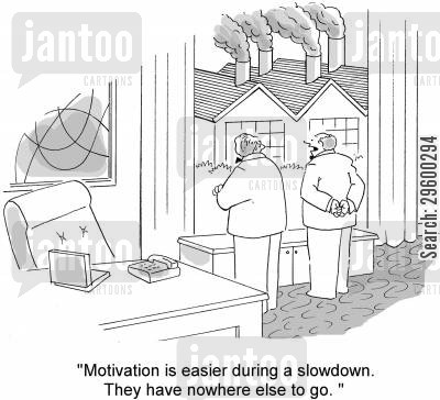 motivates cartoon humor: 'Motivation is easier during a slowdown. They have nowhere else to go.'