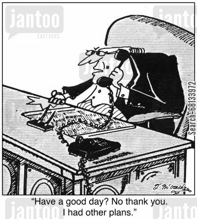 grouch cartoon humor: 'Have a good day? No thank you. I had other plans.'