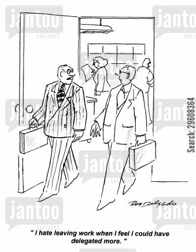 delegation cartoon humor: 'I hate leaving work when I feel I could have delegated more.'