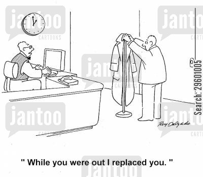 job loss cartoon humor: 'While you were out I replaced you.'