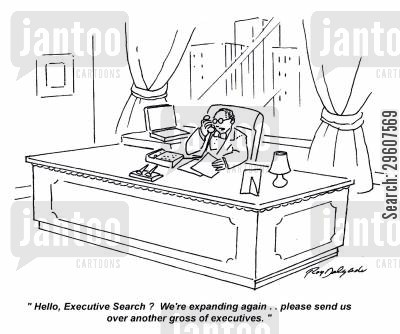 organisations cartoon humor: 'Hello, Executive Search? We're expanding again.. please send us over another gross of executives.'