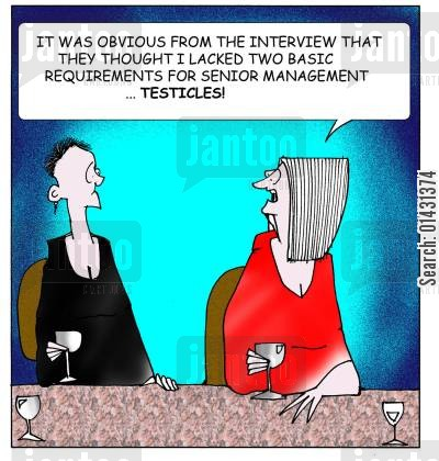 sexual inequality cartoon humor: It was obvious from the interview that they thought I lacked two basic requirements for senior management...Testicles.