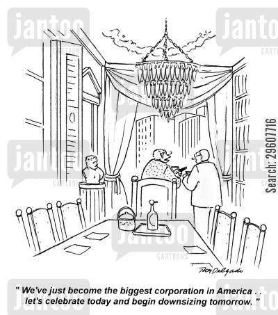 down sizing cartoon humor: 'We've just become the biggest corporation in America.. let's celebrate today and begin downsizing tomorrow.'