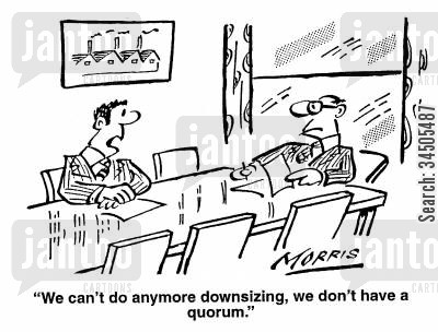 quorums cartoon humor: We can't do any more downsizing, we don't have a quorum.