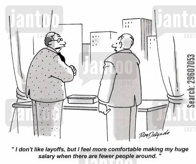 layoff cartoon humor: 'I don't like layoffs, but I feel more comfortable making my huge salary when there are fewer people around.'