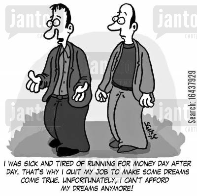 inspirations cartoon humor: 'I was sick and tired of running for money day by day. That's why I quit my job to make some dreams come true. Unfortunately, I can't afford my dreams anymore!'