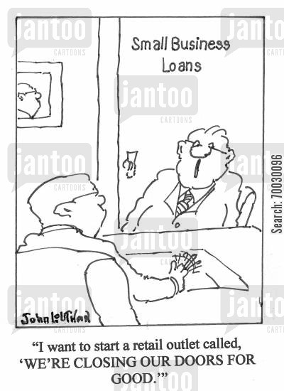 money lender cartoon humor: 'I want to start a retail outlet called, 'WE'RE CLOSING OUR DOORS FOR GOOD.' '