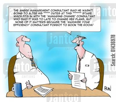 efficiency consultants cartoon humor: 'The anger management consultant said he wasn't going to alter his ***** dates at this ***** stage which fits in with the 'Management change' consultant who said....'