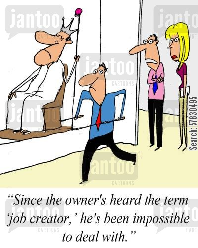 job creator cartoon humor: 'Since the owner hasa heard the term 'job creator' he's been impossible to deal with.'